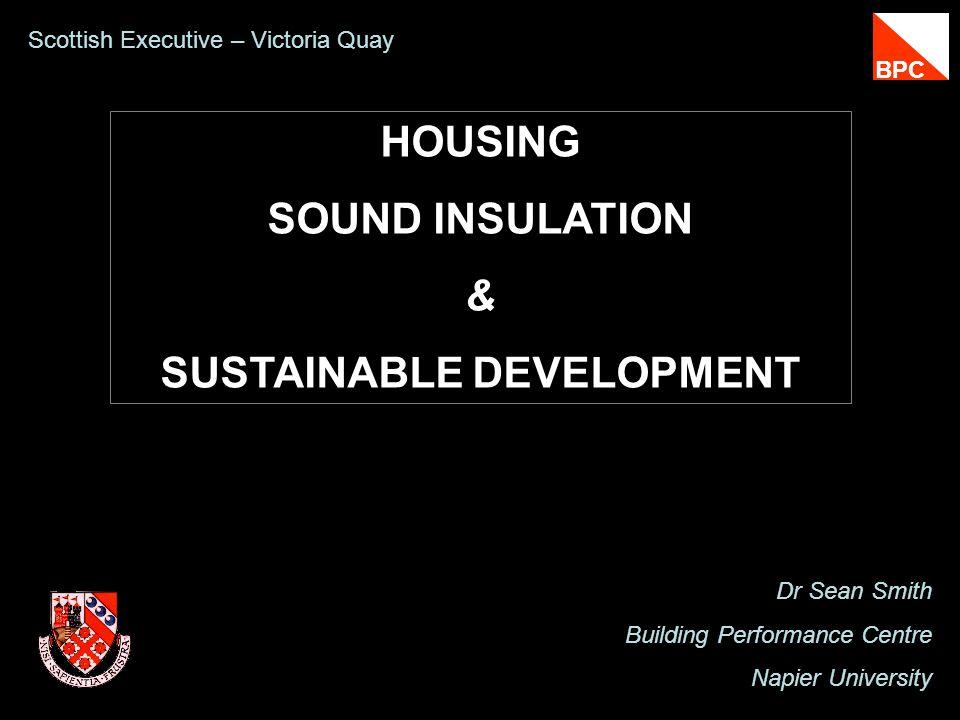 HOUSING SOUND INSULATION & SUSTAINABLE DEVELOPMENT Dr Sean Smith Building Performance Centre Napier University Scottish Executive – Victoria Quay BPC