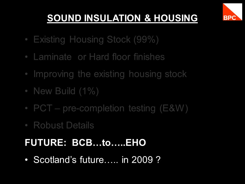 SOUND INSULATION & HOUSING Existing Housing Stock (99%) Laminate or Hard floor finishes Improving the existing housing stock New Build (1%) PCT – pre-completion testing (E&W) Robust Details FUTURE: BCB…to…..EHO Scotlands future…..