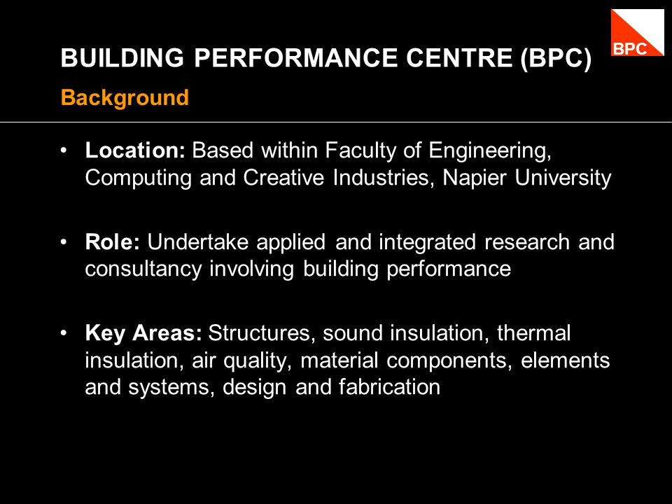 BUILDING PERFORMANCE CENTRE (BPC) Location: Based within Faculty of Engineering, Computing and Creative Industries, Napier University Role: Undertake applied and integrated research and consultancy involving building performance Key Areas: Structures, sound insulation, thermal insulation, air quality, material components, elements and systems, design and fabrication Background BPC