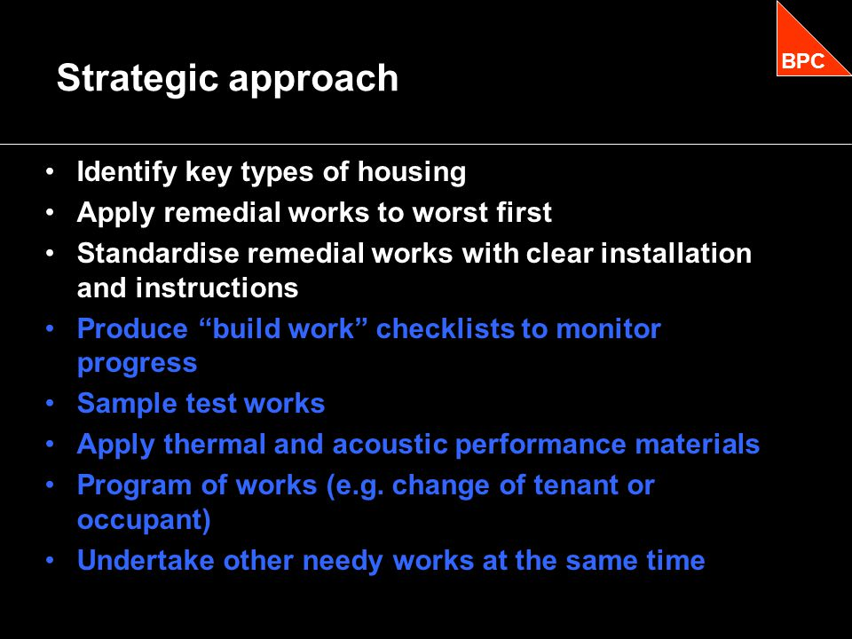Identify key types of housing Apply remedial works to worst first Standardise remedial works with clear installation and instructions Produce build work checklists to monitor progress Sample test works Apply thermal and acoustic performance materials Program of works (e.g.