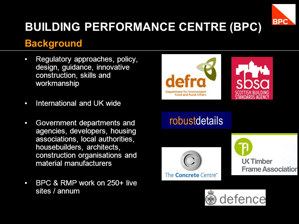 BUILDING PERFORMANCE CENTRE (BPC) Regulatory approaches, policy, design, guidance, innovative construction, skills and workmanship International and UK wide Government departments and agencies, developers, housing associations, local authorities, housebuilders, architects, construction organisations and material manufacturers BPC & RMP work on 250+ live sites / annum Background robustdetails BPC