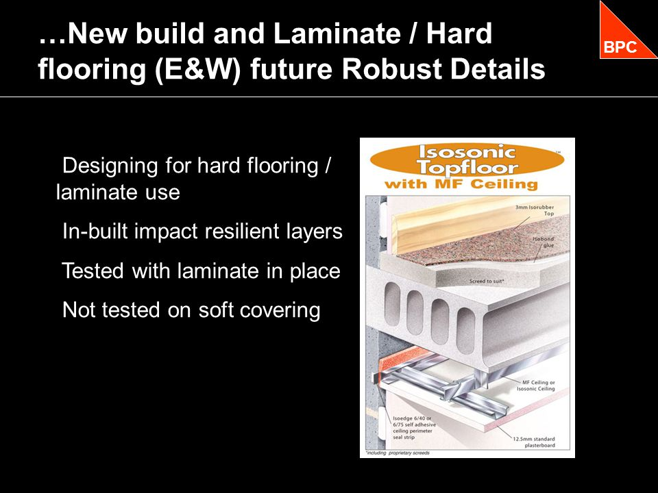 …New build and Laminate / Hard flooring (E&W) future Robust Details BPC Designing for hard flooring / laminate use In-built impact resilient layers Tested with laminate in place Not tested on soft covering