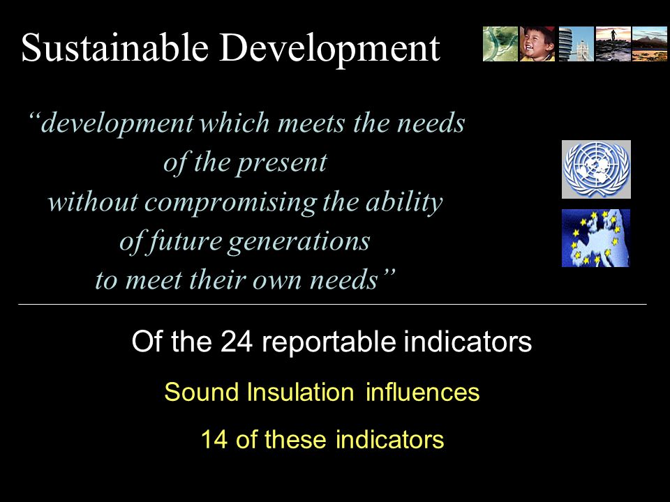 Sustainable Development development which meets the needs of the present without compromising the ability of future generations to meet their own needs Of the 24 reportable indicators Sound Insulation influences 14 of these indicators