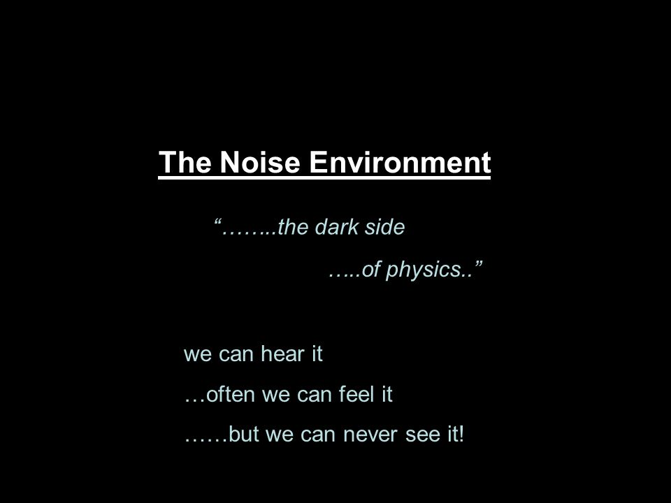 The Noise Environment ……..the dark side …..of physics..