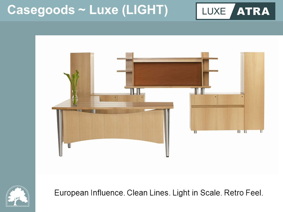 Casegoods ~ Luxe (LIGHT) European Influence. Clean Lines. Light in Scale. Retro Feel.