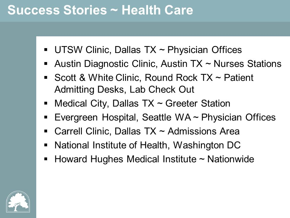 Success Stories ~ Health Care UTSW Clinic, Dallas TX ~ Physician Offices Austin Diagnostic Clinic, Austin TX ~ Nurses Stations Scott & White Clinic, Round Rock TX ~ Patient Admitting Desks, Lab Check Out Medical City, Dallas TX ~ Greeter Station Evergreen Hospital, Seattle WA ~ Physician Offices Carrell Clinic, Dallas TX ~ Admissions Area National Institute of Health, Washington DC Howard Hughes Medical Institute ~ Nationwide