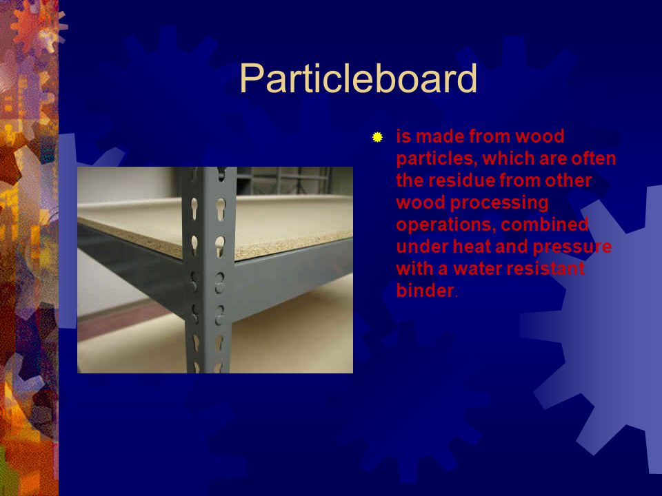 Particleboard is made from wood particles, which are often the residue from other wood processing operations, combined under heat and pressure with a