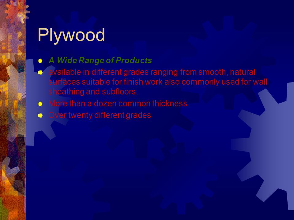 Plywood A Wide Range of Products available in different grades ranging from smooth, natural surfaces suitable for finish work also commonly used for w