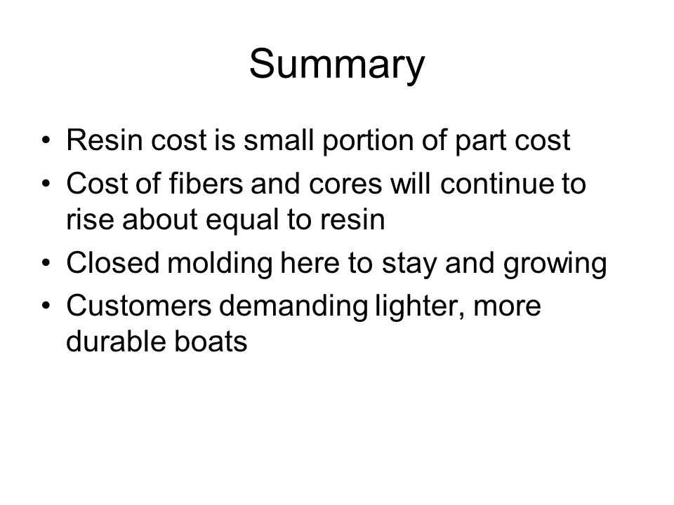 Summary Resin cost is small portion of part cost Cost of fibers and cores will continue to rise about equal to resin Closed molding here to stay and g