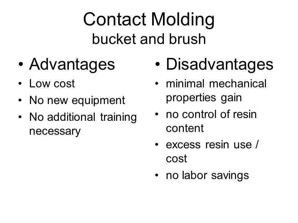 Contact Molding bucket and brush Advantages Low cost No new equipment No additional training necessary Disadvantages minimal mechanical properties gai