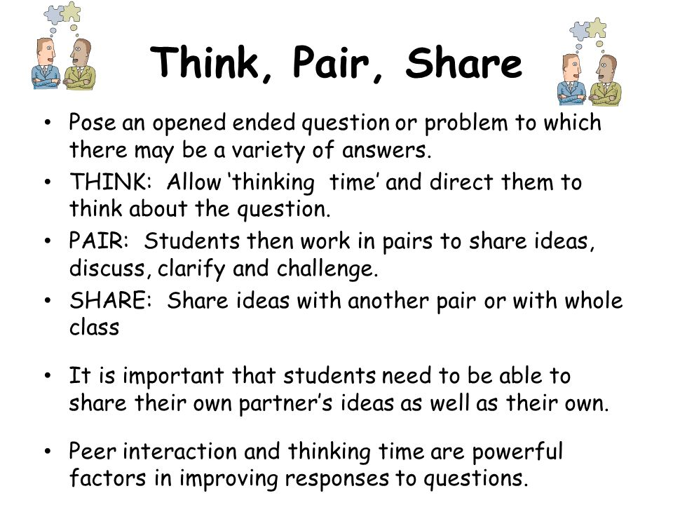 Think, Pair, Share Pose an opened ended question or problem to which there may be a variety of answers. THINK: Allow thinking time and direct them to