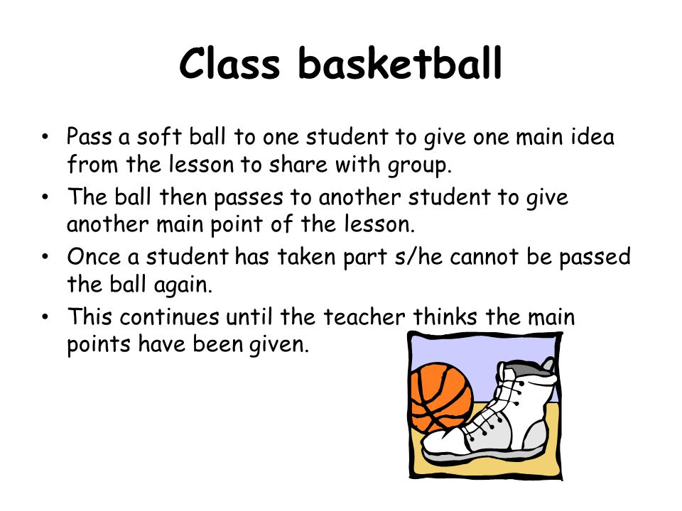 Class basketball Pass a soft ball to one student to give one main idea from the lesson to share with group. The ball then passes to another student to