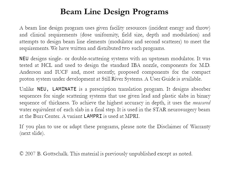 A beam line design program uses given facility resources (incident energy and throw) and clinical requirements (dose uniformity, field size, depth and modulation) and attempts to design beam line elements (modulator and second scatterer) to meet the requirements.