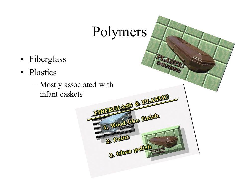 Polymers Fiberglass Plastics –Mostly associated with infant caskets