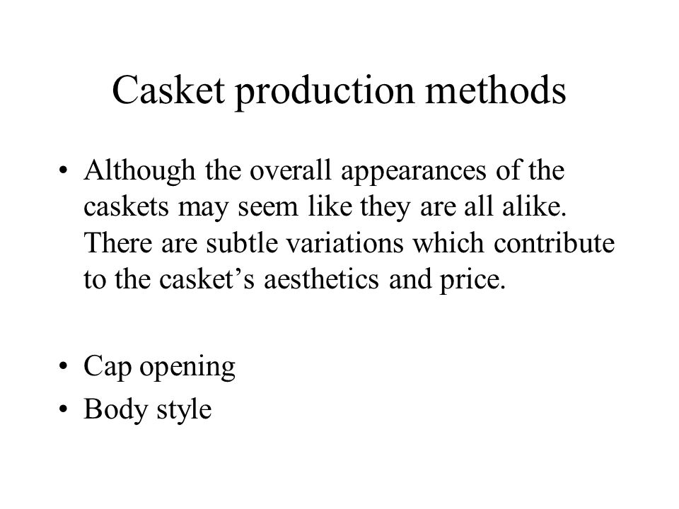 Casket production methods Although the overall appearances of the caskets may seem like they are all alike.