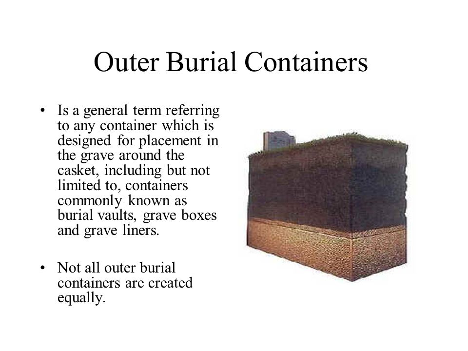 Outer Burial Containers Is a general term referring to any container which is designed for placement in the grave around the casket, including but not limited to, containers commonly known as burial vaults, grave boxes and grave liners.