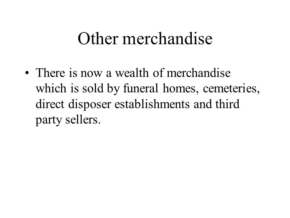 Other merchandise There is now a wealth of merchandise which is sold by funeral homes, cemeteries, direct disposer establishments and third party sellers.