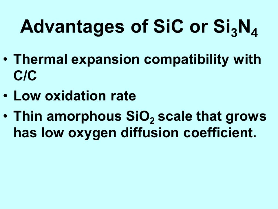 Advantages of SiC or Si 3 N 4 Thermal expansion compatibility with C/C Low oxidation rate Thin amorphous SiO 2 scale that grows has low oxygen diffusi