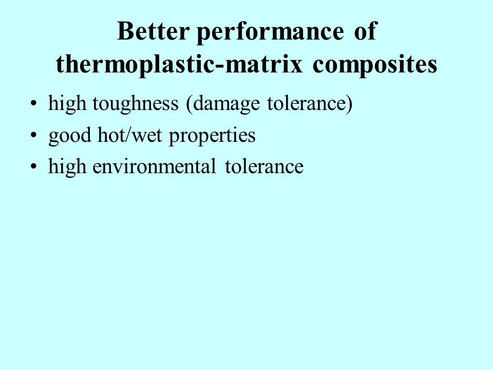Better performance of thermoplastic-matrix composites high toughness (damage tolerance) good hot/wet properties high environmental tolerance