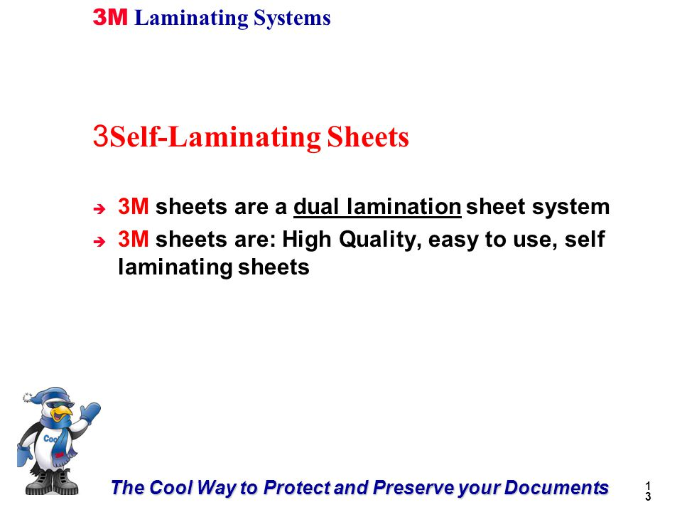 The Cool Way to Protect and Preserve your Documents 3M Laminating Systems 1313 3 Self-Laminating Sheets è 3M sheets are a dual lamination sheet system è 3M sheets are: High Quality, easy to use, self laminating sheets