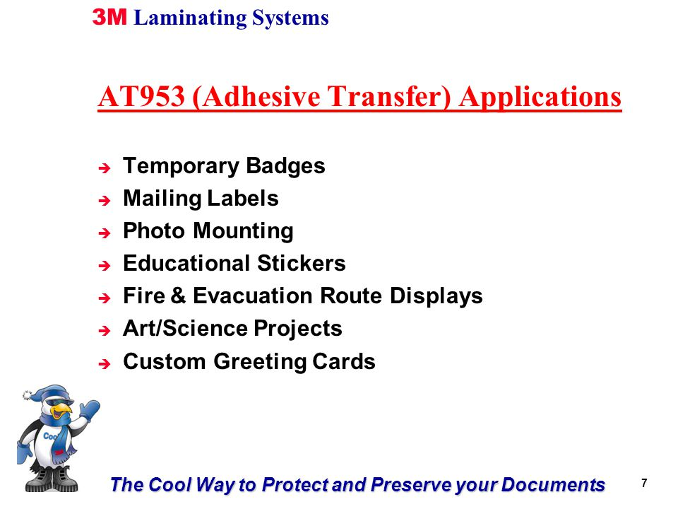 The Cool Way to Protect and Preserve your Documents 3M Laminating Systems 7 AT953 (Adhesive Transfer) Applications è Temporary Badges è Mailing Labels è Photo Mounting è Educational Stickers è Fire & Evacuation Route Displays è Art/Science Projects è Custom Greeting Cards