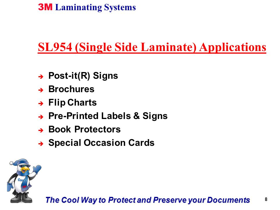 The Cool Way to Protect and Preserve your Documents 3M Laminating Systems 8 SL954 (Single Side Laminate) Applications è Post-it(R) Signs è Brochures è Flip Charts è Pre-Printed Labels & Signs è Book Protectors è Special Occasion Cards