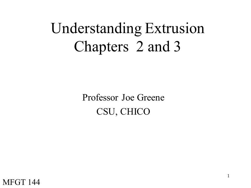 1 Understanding Extrusion Chapters 2 and 3 Professor Joe Greene CSU, CHICO MFGT 144