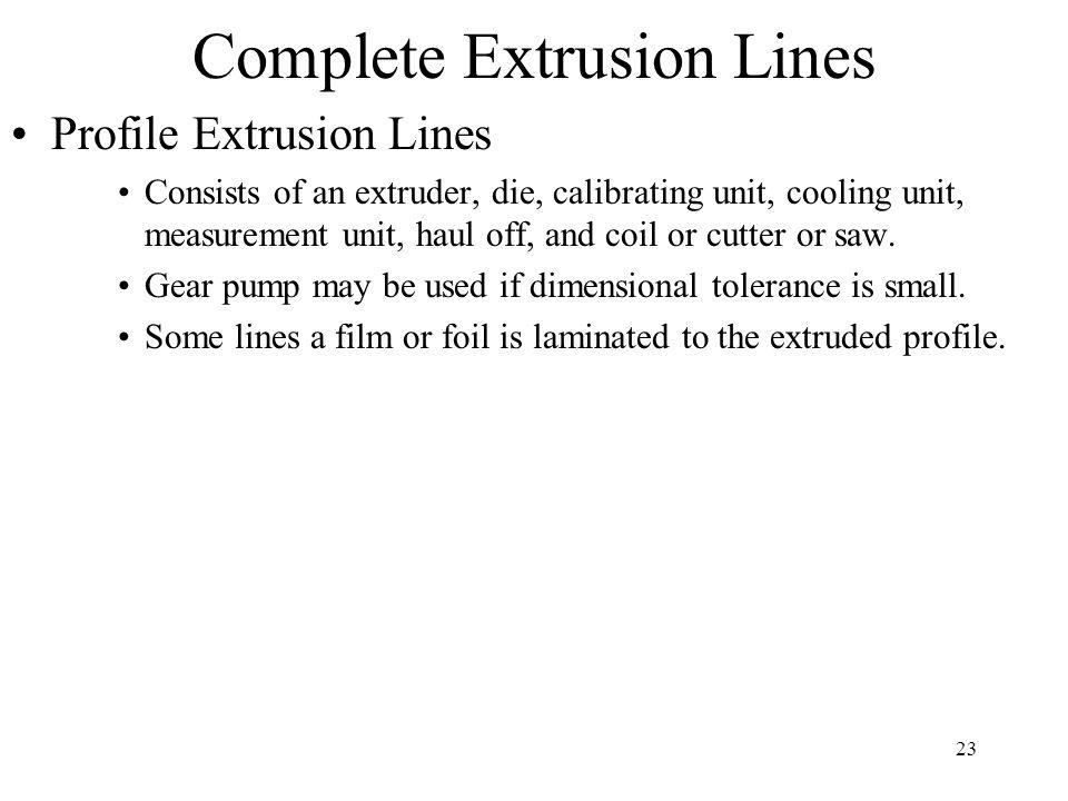 23 Complete Extrusion Lines Profile Extrusion Lines Consists of an extruder, die, calibrating unit, cooling unit, measurement unit, haul off, and coil