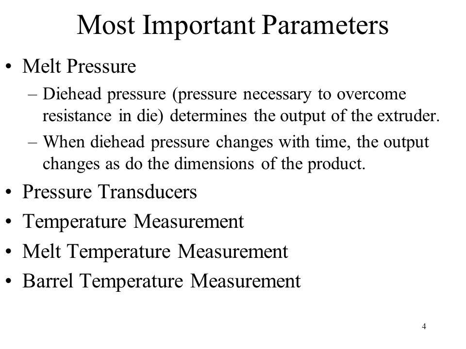 4 Most Important Parameters Melt Pressure –Diehead pressure (pressure necessary to overcome resistance in die) determines the output of the extruder.