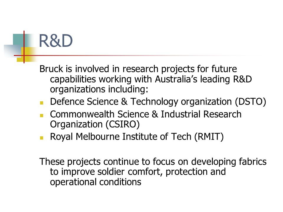 R&D Bruck is involved in research projects for future capabilities working with Australias leading R&D organizations including: Defence Science & Technology organization (DSTO) Commonwealth Science & Industrial Research Organization (CSIRO) Royal Melbourne Institute of Tech (RMIT) These projects continue to focus on developing fabrics to improve soldier comfort, protection and operational conditions