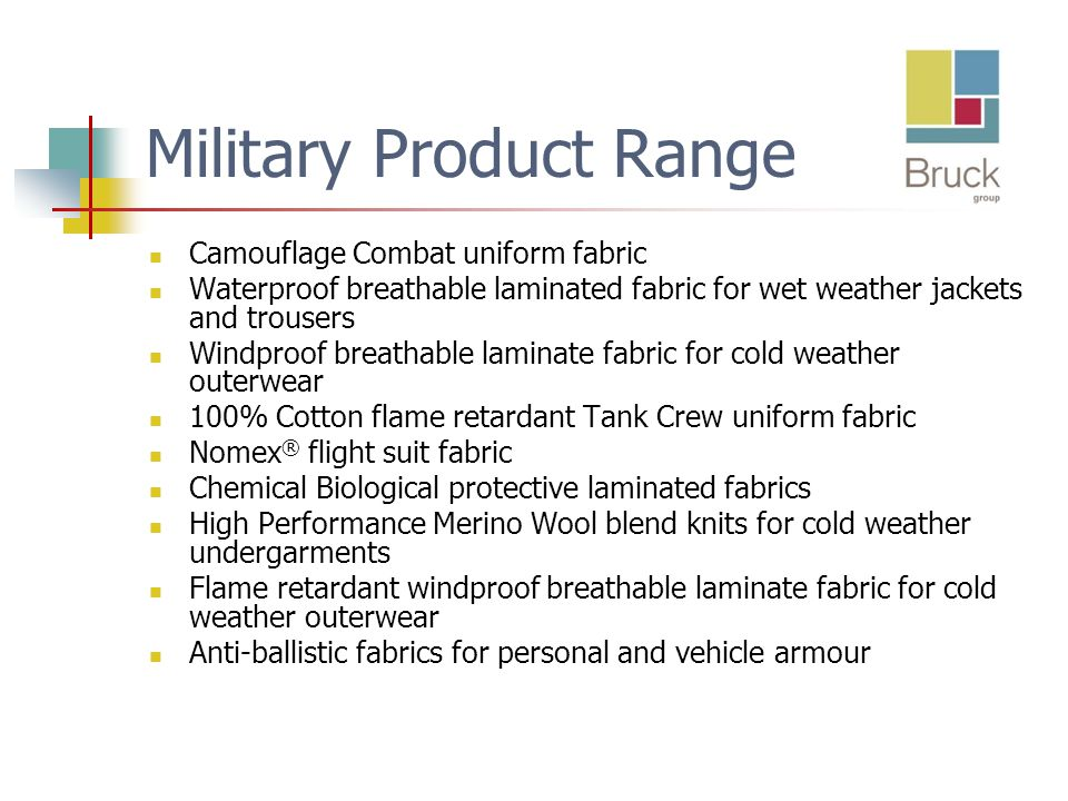 Military Product Range Camouflage Combat uniform fabric Waterproof breathable laminated fabric for wet weather jackets and trousers Windproof breathable laminate fabric for cold weather outerwear 100% Cotton flame retardant Tank Crew uniform fabric Nomex ® flight suit fabric Chemical Biological protective laminated fabrics High Performance Merino Wool blend knits for cold weather undergarments Flame retardant windproof breathable laminate fabric for cold weather outerwear Anti-ballistic fabrics for personal and vehicle armour