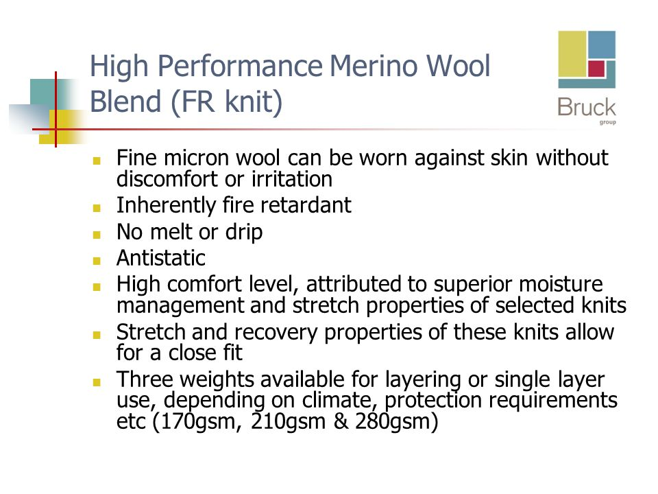 High Performance Merino Wool Blend (FR knit) Fine micron wool can be worn against skin without discomfort or irritation Inherently fire retardant No melt or drip Antistatic High comfort level, attributed to superior moisture management and stretch properties of selected knits Stretch and recovery properties of these knits allow for a close fit Three weights available for layering or single layer use, depending on climate, protection requirements etc (170gsm, 210gsm & 280gsm)