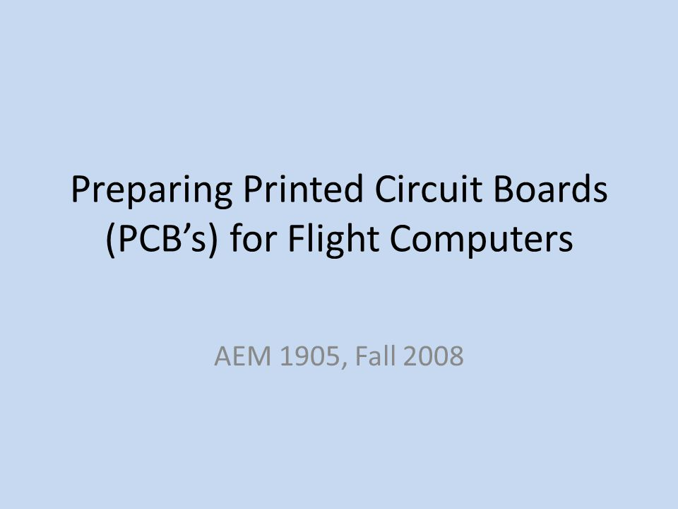 Preparing Printed Circuit Boards (PCBs) for Flight Computers AEM 1905, Fall 2008