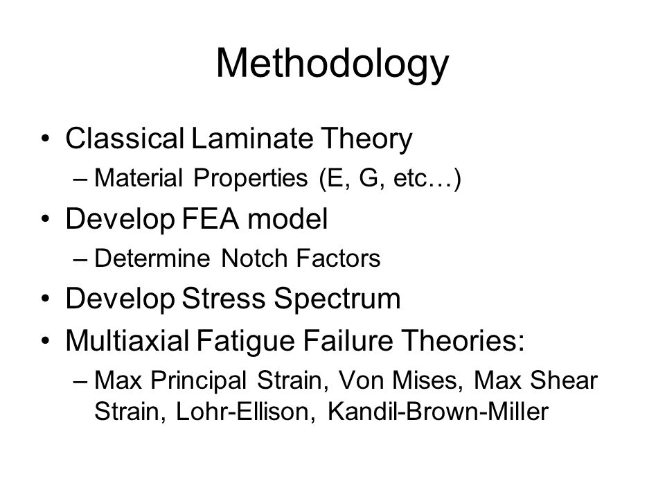 Methodology Classical Laminate Theory –Material Properties (E, G, etc…) Develop FEA model –Determine Notch Factors Develop Stress Spectrum Multiaxial