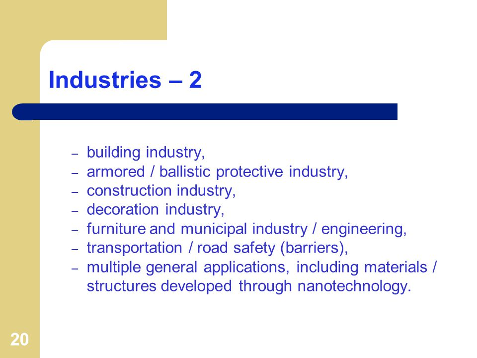 20 Industries – 2 – building industry, – armored / ballistic protective industry, – construction industry, – decoration industry, – furniture and municipal industry / engineering, – transportation / road safety (barriers), – multiple general applications, including materials / structures developed through nanotechnology.