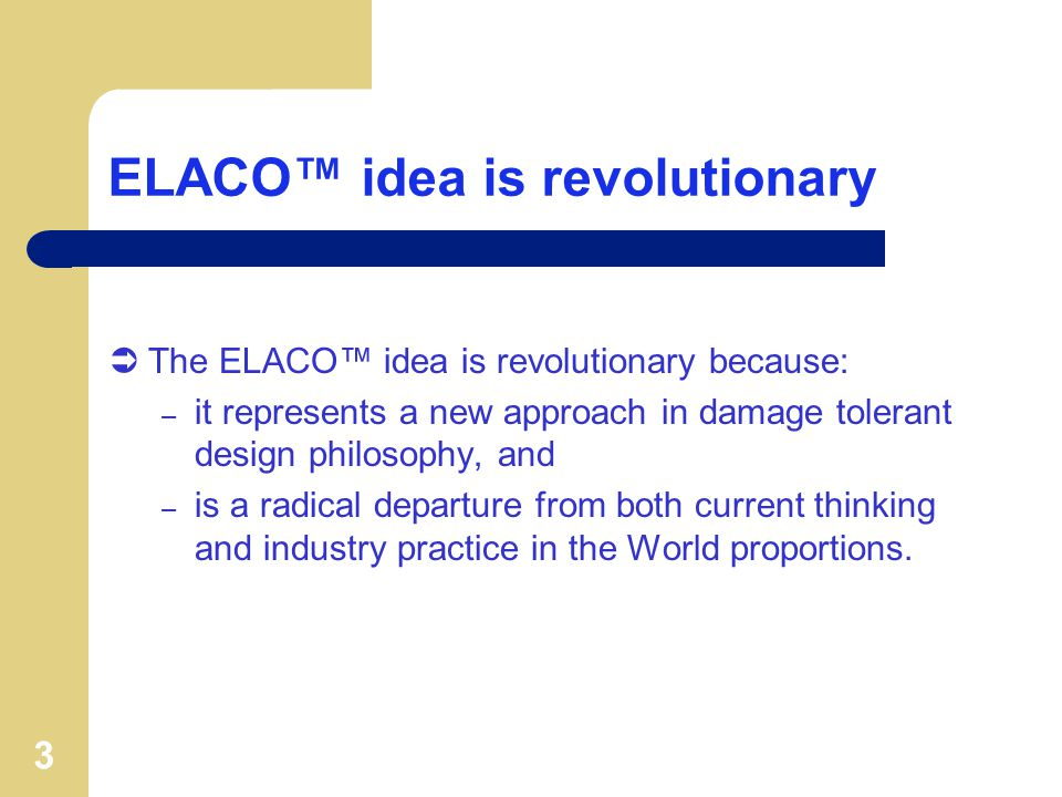 3 ELACO idea is revolutionary The ELACO idea is revolutionary because: – it represents a new approach in damage tolerant design philosophy, and – is a radical departure from both current thinking and industry practice in the World proportions.