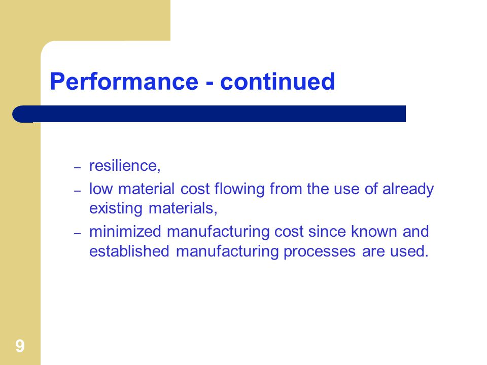 9 Performance - continued – resilience, – low material cost flowing from the use of already existing materials, – minimized manufacturing cost since known and established manufacturing processes are used.