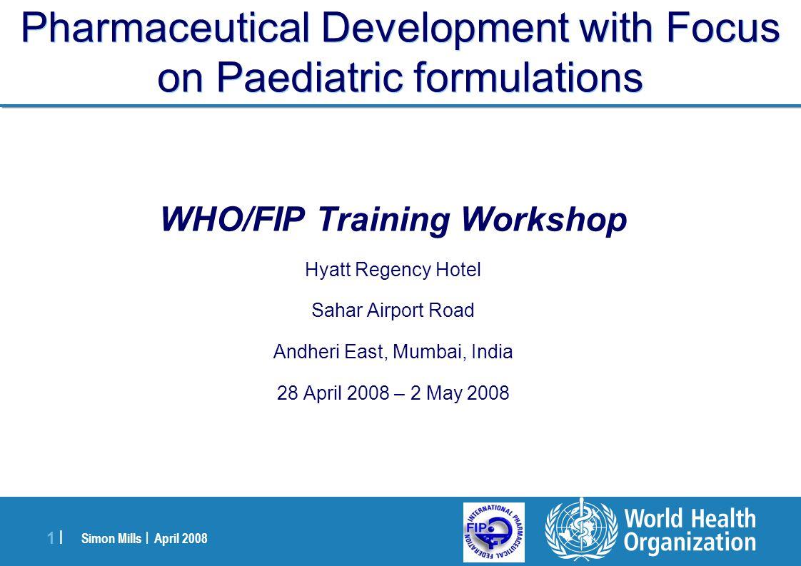 Simon Mills | April 2008 1 |1 | Pharmaceutical Development with Focus on Paediatric formulations WHO/FIP Training Workshop Hyatt Regency Hotel Sahar A