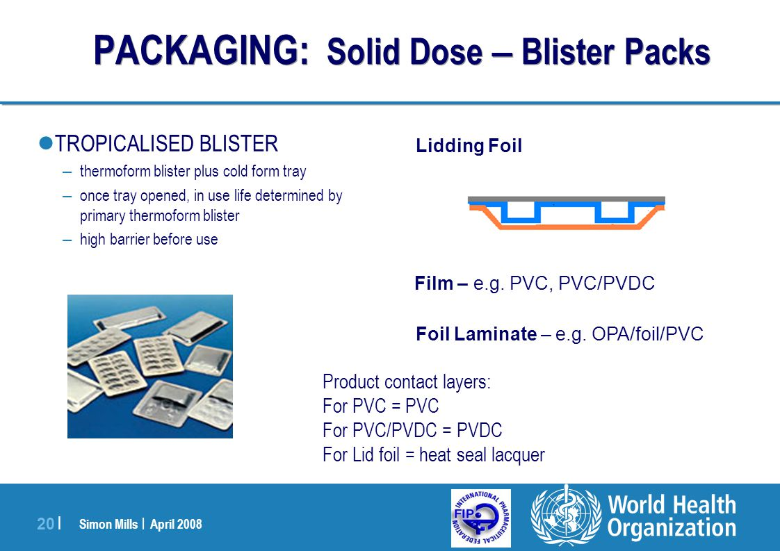 Simon Mills | April 2008 20 | Lidding Foil Foil Laminate – e.g. OPA/foil/PVC TROPICALISED BLISTER – thermoform blister plus cold form tray – once tray