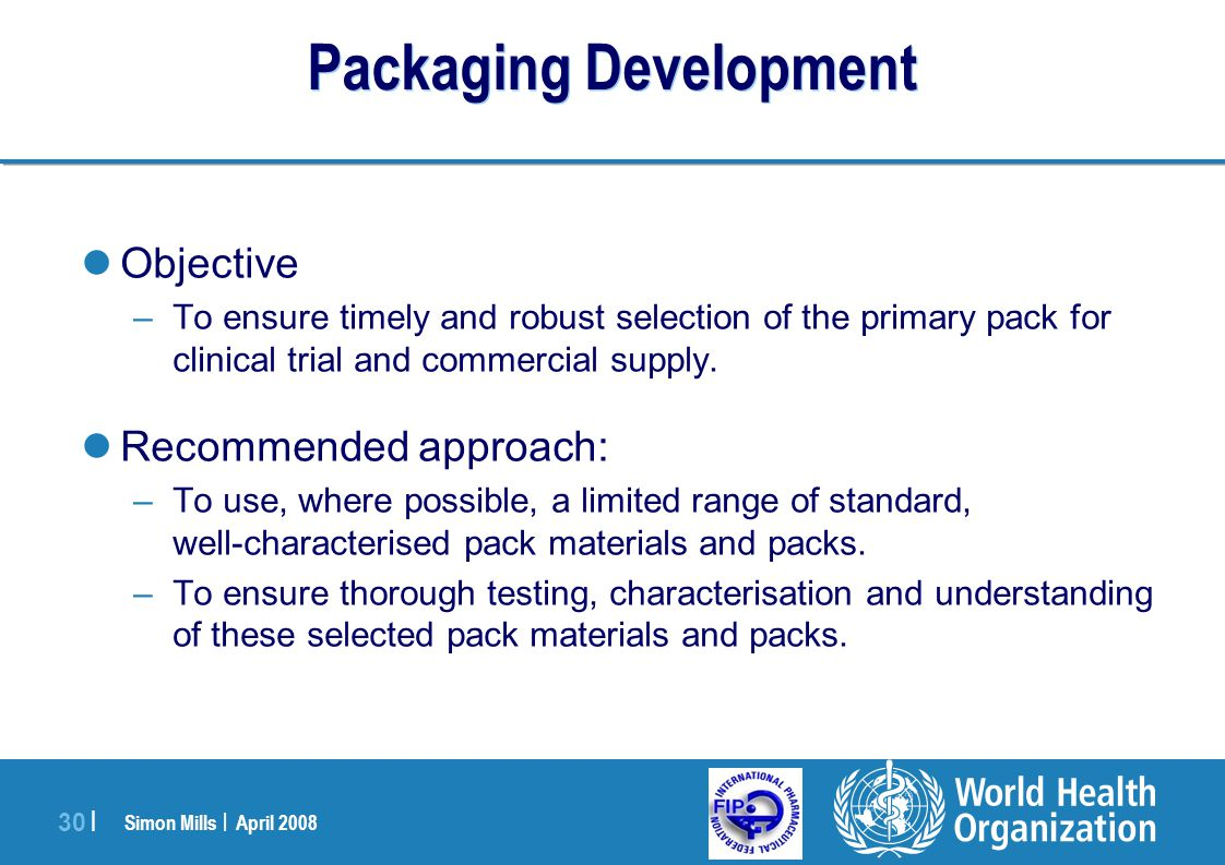 Simon Mills | April 2008 30 | Packaging Development Objective –To ensure timely and robust selection of the primary pack for clinical trial and commer
