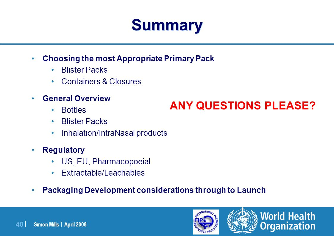 Simon Mills | April 2008 40 | Summary Choosing the most Appropriate Primary Pack Blister Packs Containers & Closures General Overview Bottles Blister