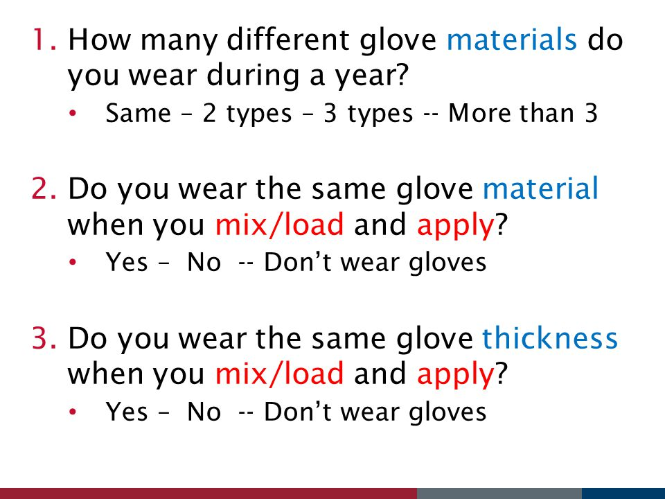 1.How many different glove materials do you wear during a year? Same – 2 types – 3 types -- More than 3 2.Do you wear the same glove material when you