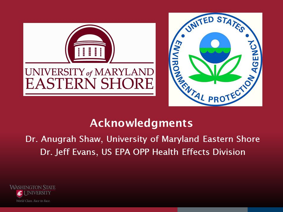 Acknowledgments Dr. Anugrah Shaw, University of Maryland Eastern Shore Dr. Jeff Evans, US EPA OPP Health Effects Division