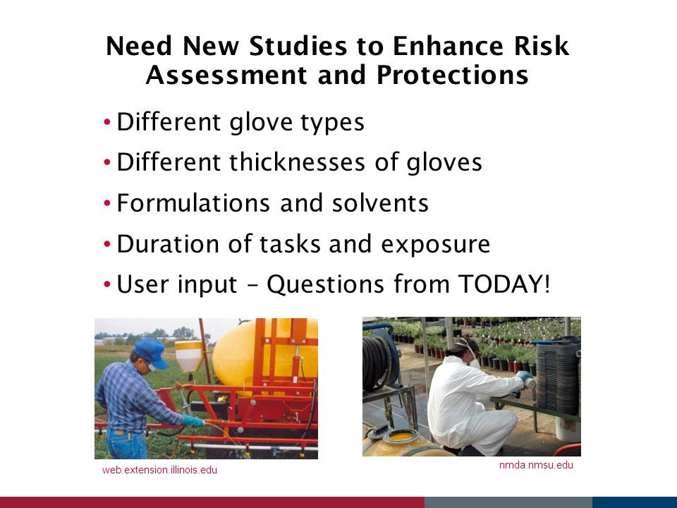 Need New Studies to Enhance Risk Assessment and Protections Different glove types Different thicknesses of gloves Formulations and solvents Duration o
