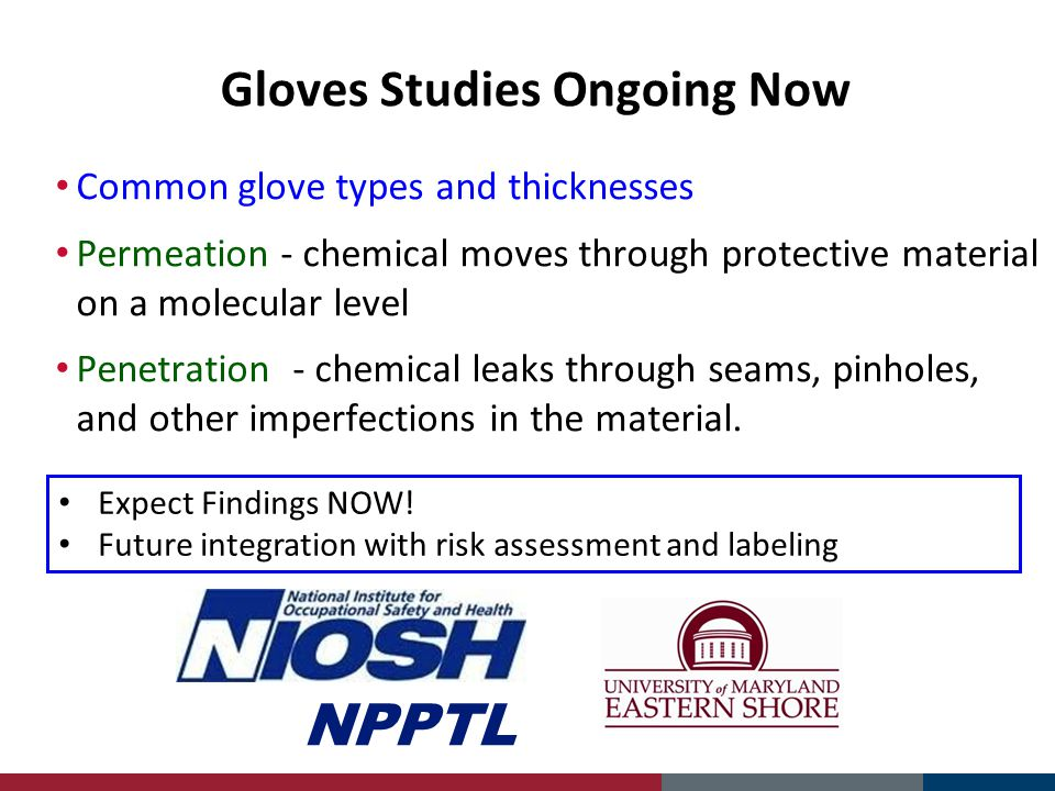 Gloves Studies Ongoing Now Common glove types and thicknesses Permeation - chemical moves through protective material on a molecular level Penetration