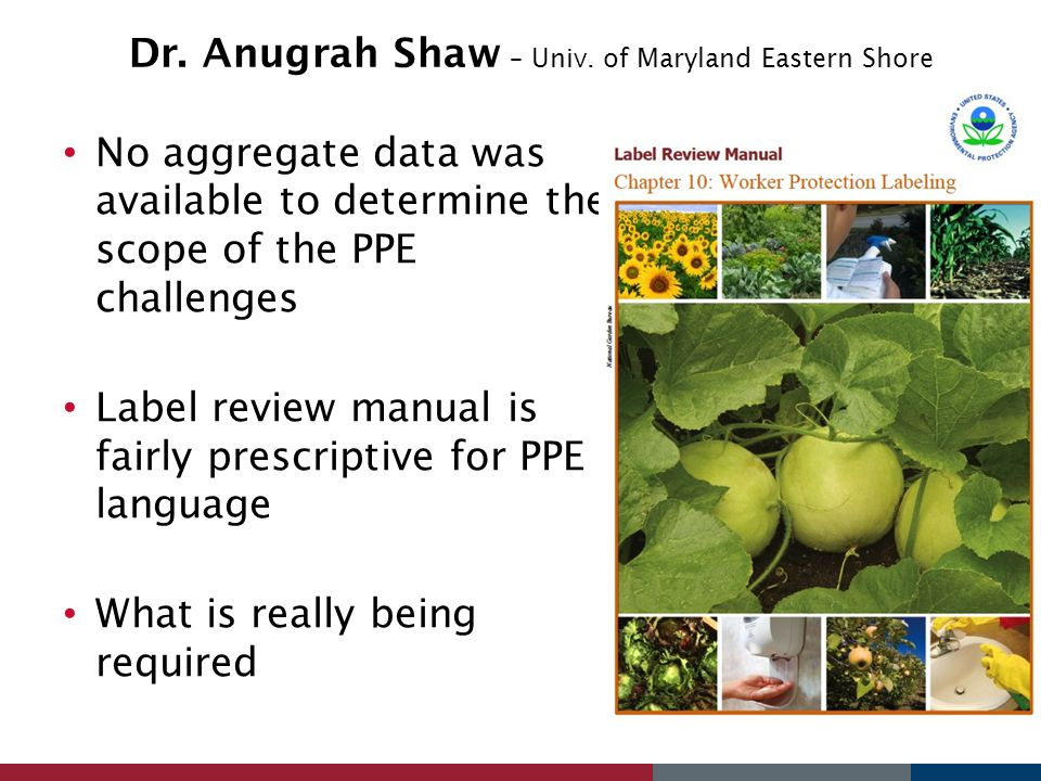 Dr. Anugrah Shaw – Univ. of Maryland Eastern Shore No aggregate data was available to determine the scope of the PPE challenges Label review manual is