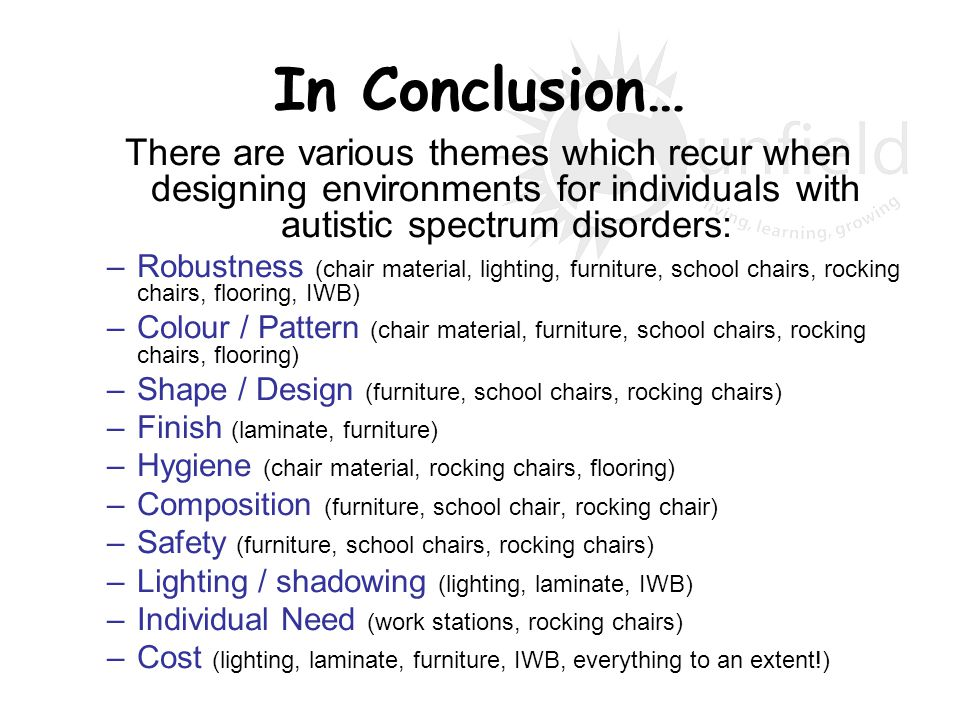 In Conclusion… There are various themes which recur when designing environments for individuals with autistic spectrum disorders: –Robustness (chair m