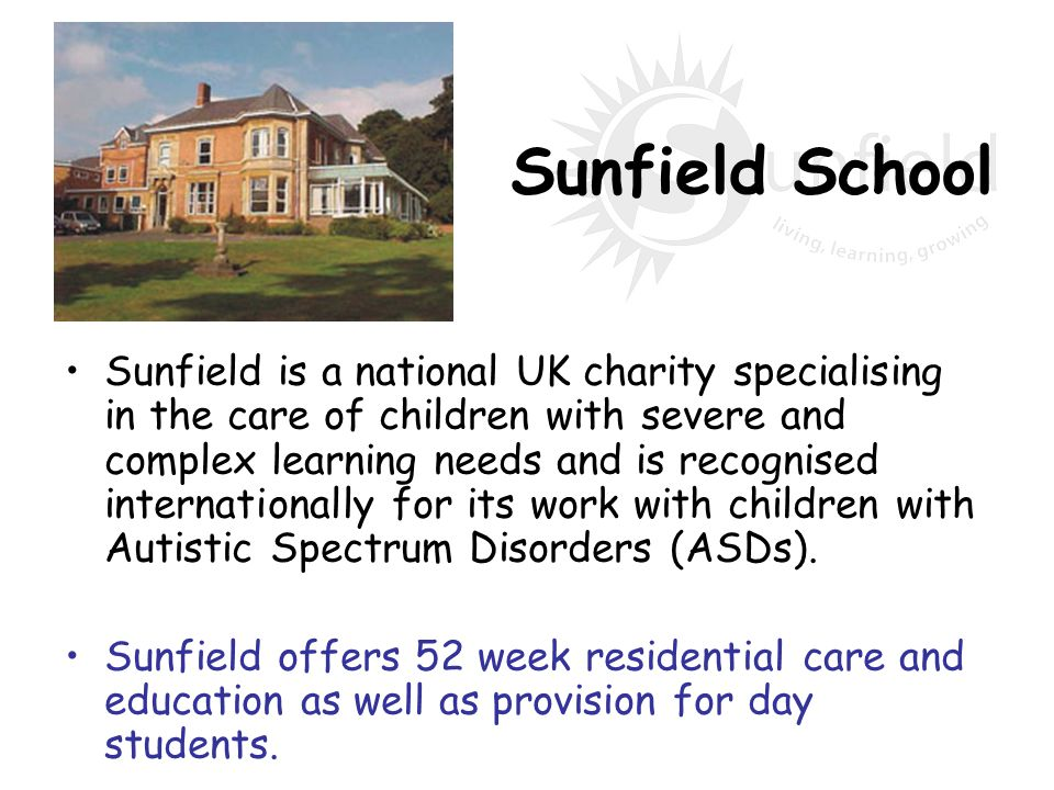 Sunfield School Sunfield is a national UK charity specialising in the care of children with severe and complex learning needs and is recognised intern