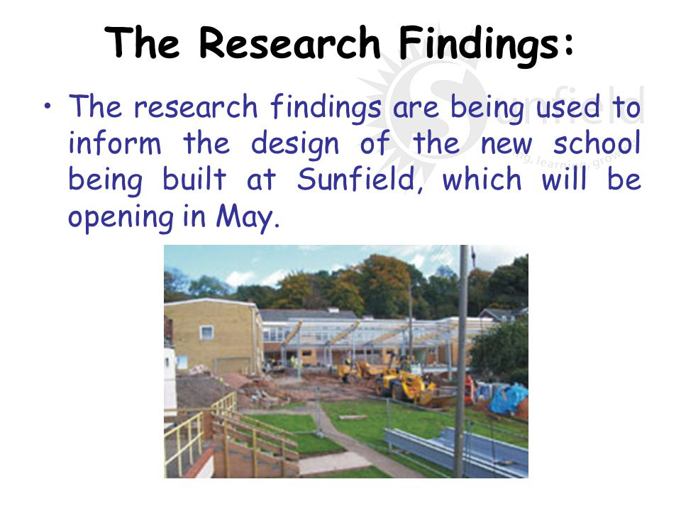The Research Findings: The research findings are being used to inform the design of the new school being built at Sunfield, which will be opening in M