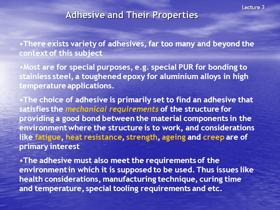 Adhesive and Their Properties Lecture 3 There exists variety of adhesives, far too many and beyond the context of this subject Most are for special pu